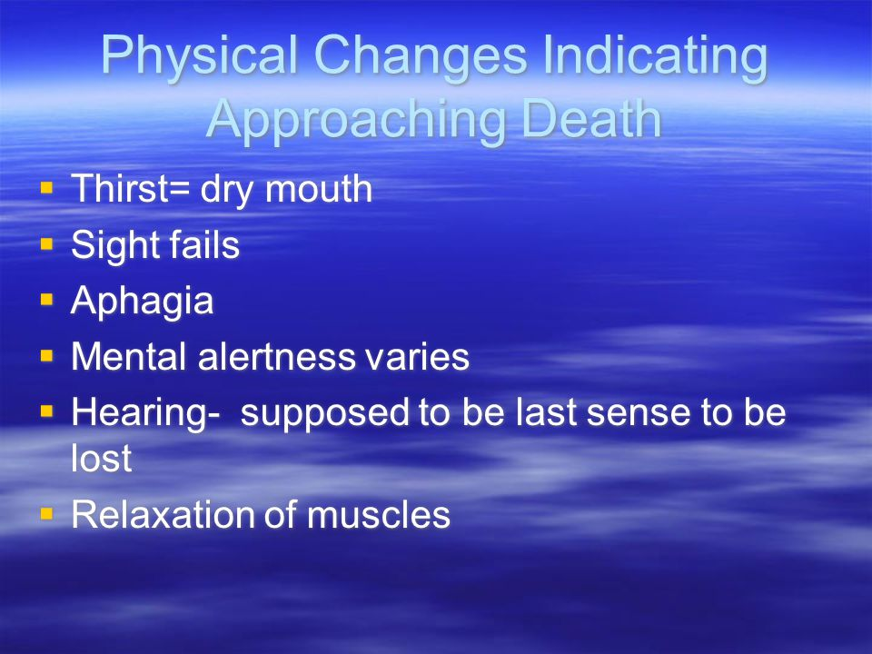 Physical Changes Indicating Approaching Death  Thirst= dry mouth  Sight fails  Aphagia  Mental alertness varies  Hearing- supposed to be last sen