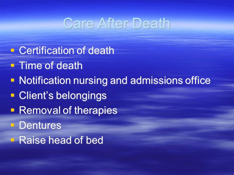 Care After Death  Certification of death  Time of death  Notification nursing and admissions office  Client's belongings  Removal of therapies 