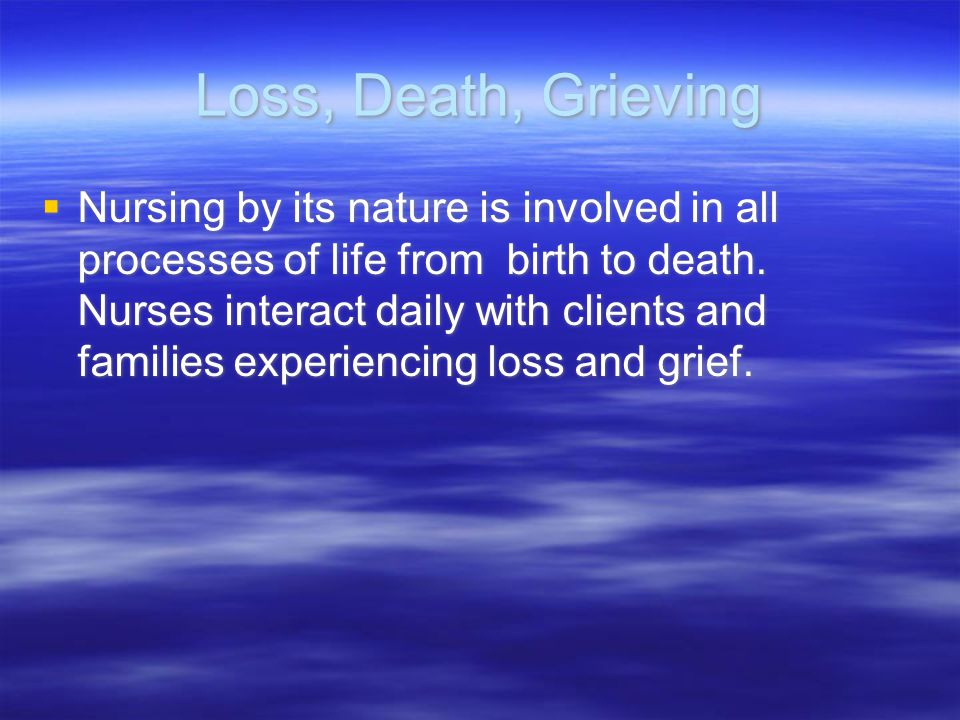 Loss, Death, Grieving  Nursing by its nature is involved in all processes of life from birth to death. Nurses interact daily with clients and familie