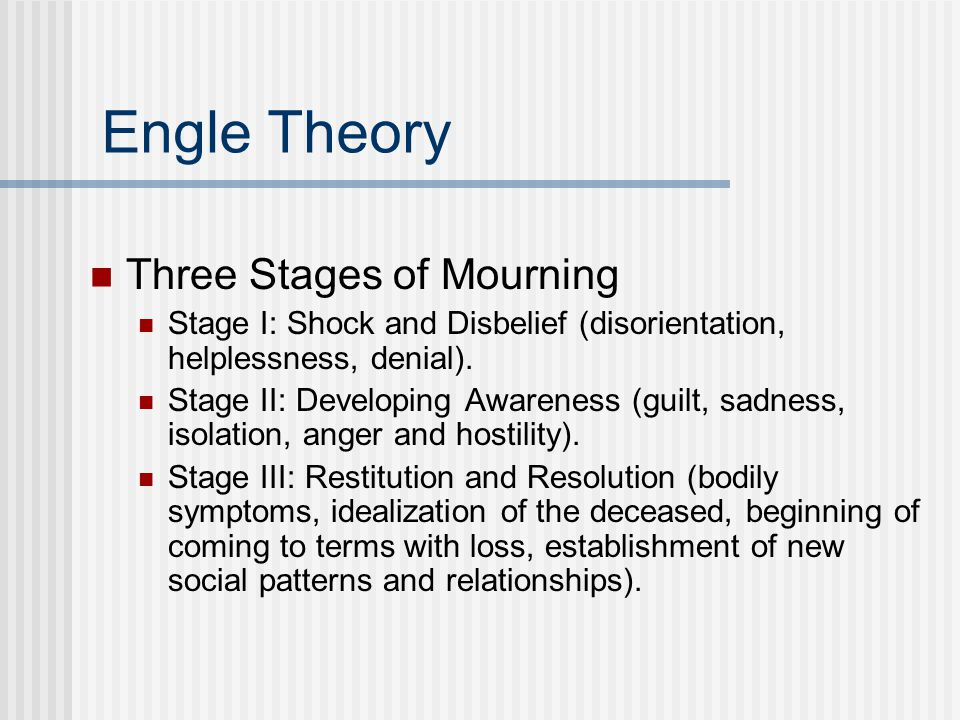 Engle Theory Three Stages of Mourning Stage I: Shock and Disbelief (disorientation, helplessness, denial).