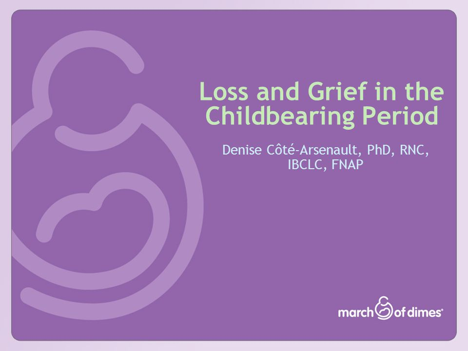 Loss and Grief in the Childbearing Period Denise Côté-Arsenault, PhD, RNC, IBCLC, FNAP