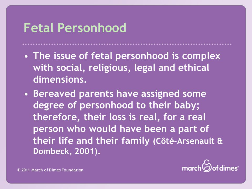 © 2011 March of Dimes Foundation Fetal Personhood The issue of fetal personhood is complex with social, religious, legal and ethical dimensions. Berea