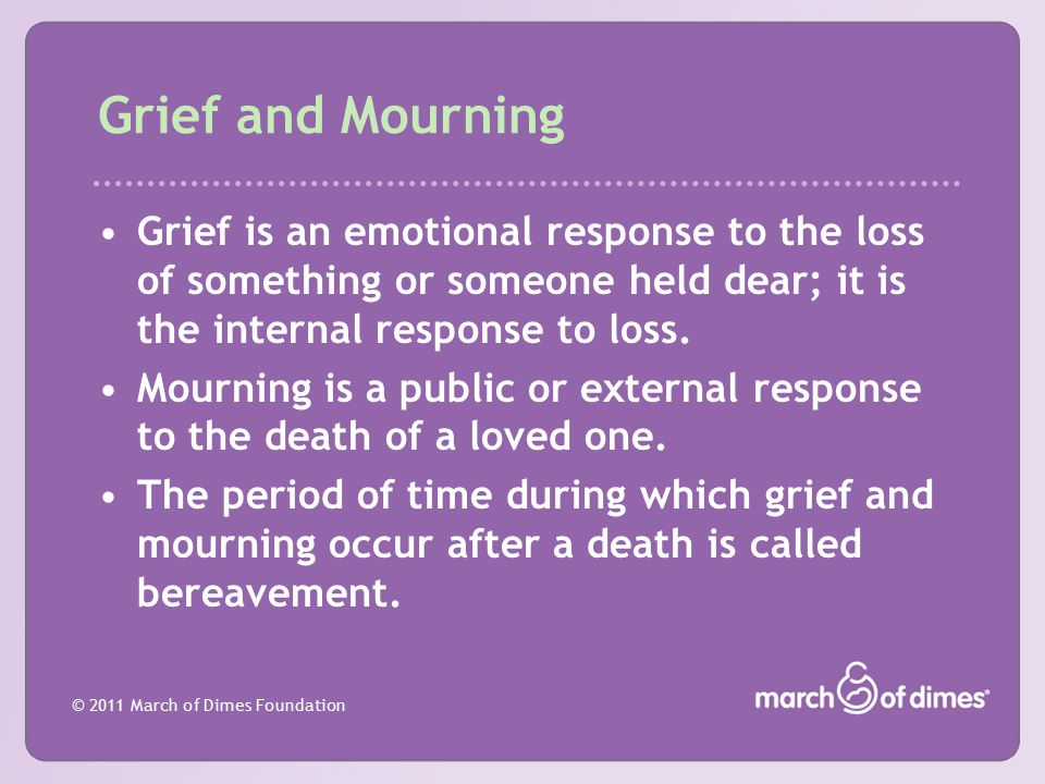 © 2011 March of Dimes Foundation Grief and Mourning Grief is an emotional response to the loss of something or someone held dear; it is the internal r
