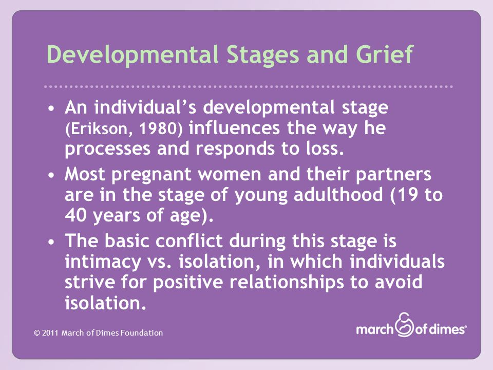 © 2011 March of Dimes Foundation Developmental Stages and Grief An individual's developmental stage (Erikson, 1980) influences the way he processes an