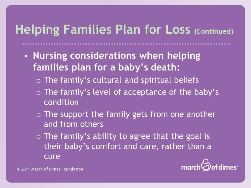 © 2011 March of Dimes Foundation Helping Families Plan for Loss (Continued) Nursing considerations when helping families plan for a baby's death: o Th