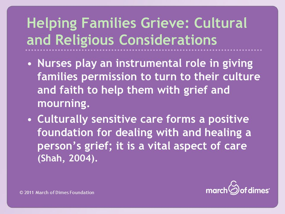 © 2011 March of Dimes Foundation Helping Families Grieve: Cultural and Religious Considerations Nurses play an instrumental role in giving families pe