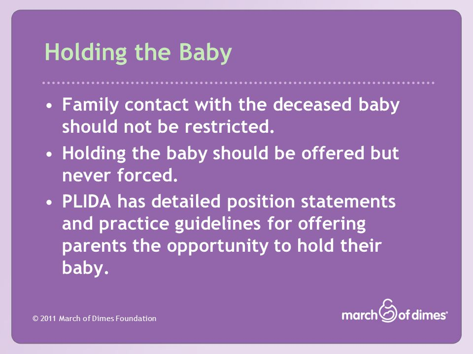 © 2011 March of Dimes Foundation Holding the Baby Family contact with the deceased baby should not be restricted. Holding the baby should be offered b