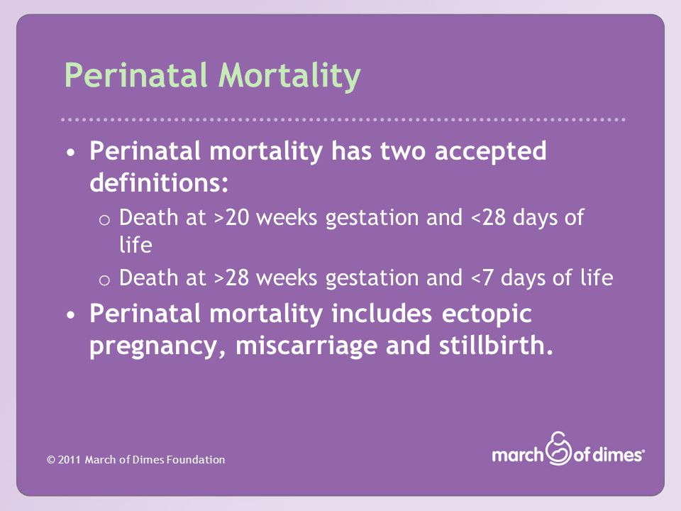© 2011 March of Dimes Foundation Perinatal Mortality Perinatal mortality has two accepted definitions: o Death at >20 weeks gestation and <28 days of