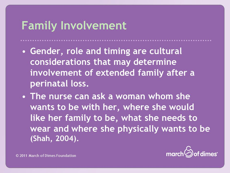 © 2011 March of Dimes Foundation Family Involvement Gender, role and timing are cultural considerations that may determine involvement of extended fam