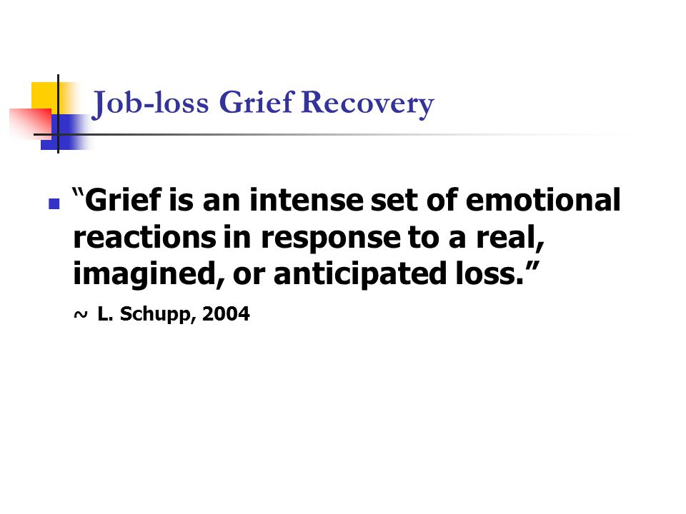 Job-loss Grief Recovery Grief is an intense set of emotional reactions in response to a real, imagined, or anticipated loss. ~ L.