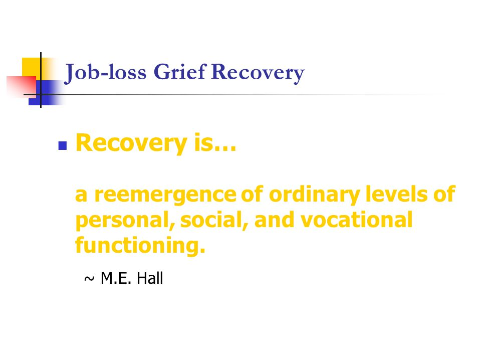 Job-loss Grief Recovery Recovery is… a reemergence of ordinary levels of personal, social, and vocational functioning.