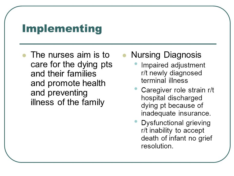 Nursing interventions Monitor patient for anxiety Monitor mood changes Communicate willingness to discuss death Encourage pt and family to share feelings about death Monitor pain Facilitate obtaining spiritual support for pt and family Include the family in care decisions and activities as desired.