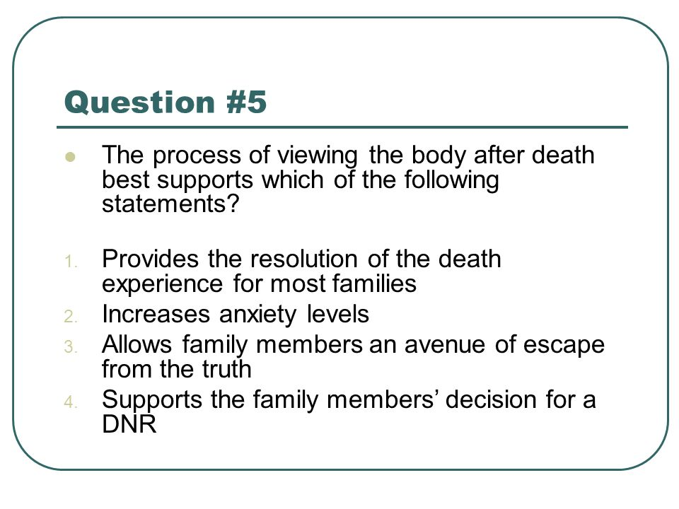 Question #5 The process of viewing the body after death best supports which of the following statements? 1. Provides the resolution of the death exper