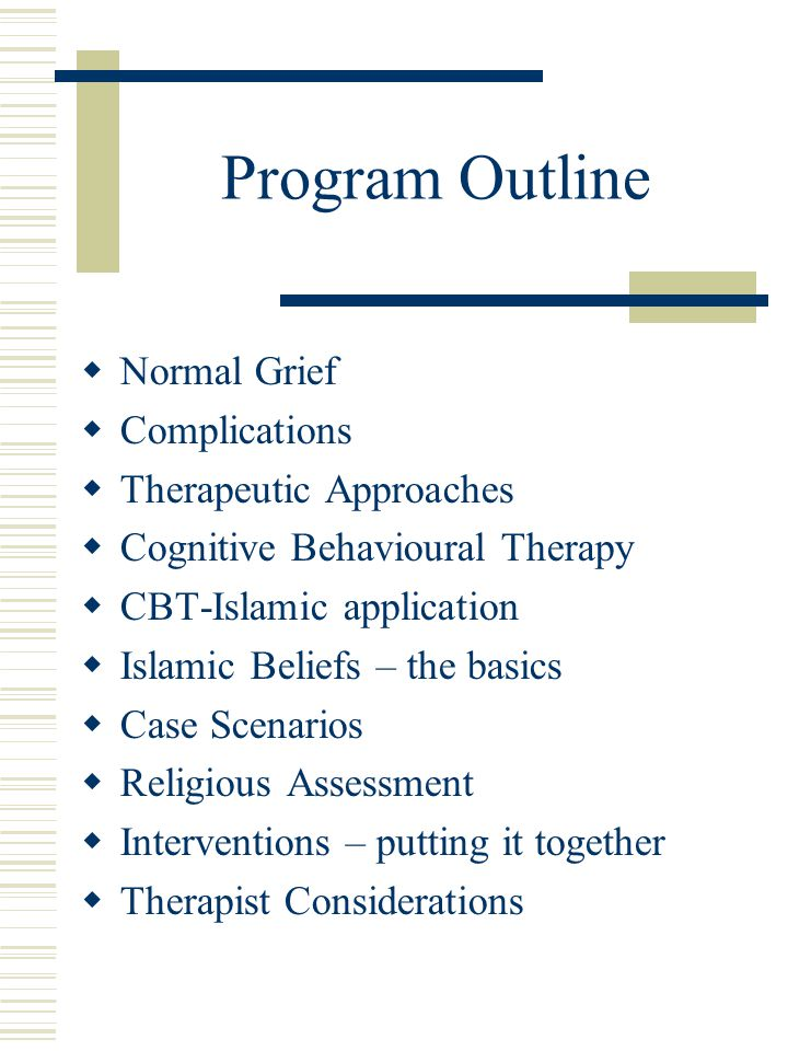 Program Outline  Normal Grief  Complications  Therapeutic Approaches  Cognitive Behavioural Therapy  CBT-Islamic application  Islamic Beliefs –