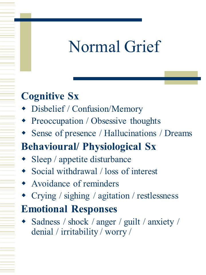 Normal Grief Cognitive Sx  Disbelief / Confusion/Memory  Preoccupation / Obsessive thoughts  Sense of presence / Hallucinations / Dreams Behavioura