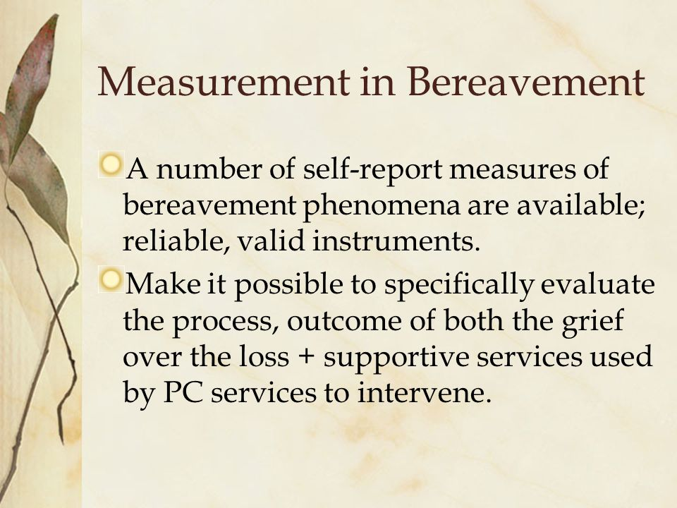 Measurement in Bereavement A number of self-report measures of bereavement phenomena are available; reliable, valid instruments.