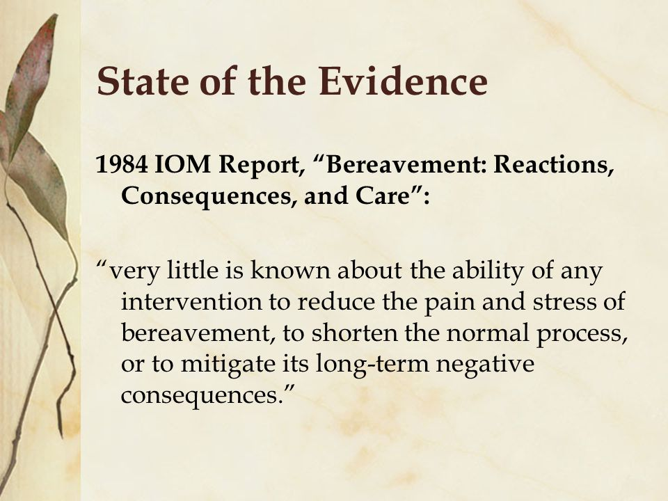 State of the Evidence 1984 IOM Report, Bereavement: Reactions, Consequences, and Care : very little is known about the ability of any intervention to reduce the pain and stress of bereavement, to shorten the normal process, or to mitigate its long-term negative consequences.