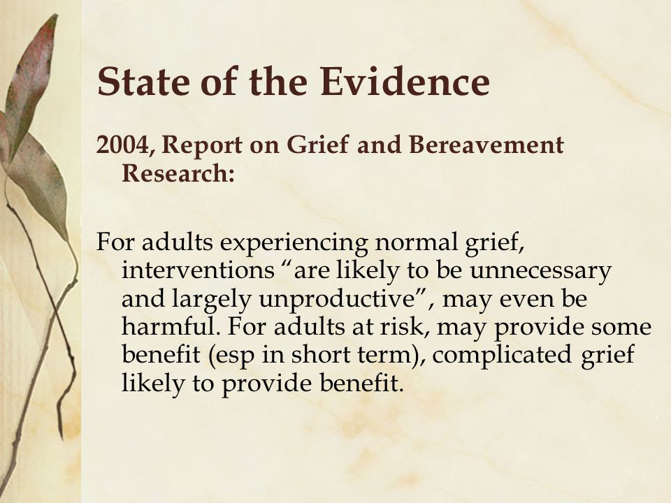 State of the Evidence 2004, Report on Grief and Bereavement Research: For adults experiencing normal grief, interventions are likely to be unnecessary and largely unproductive , may even be harmful.