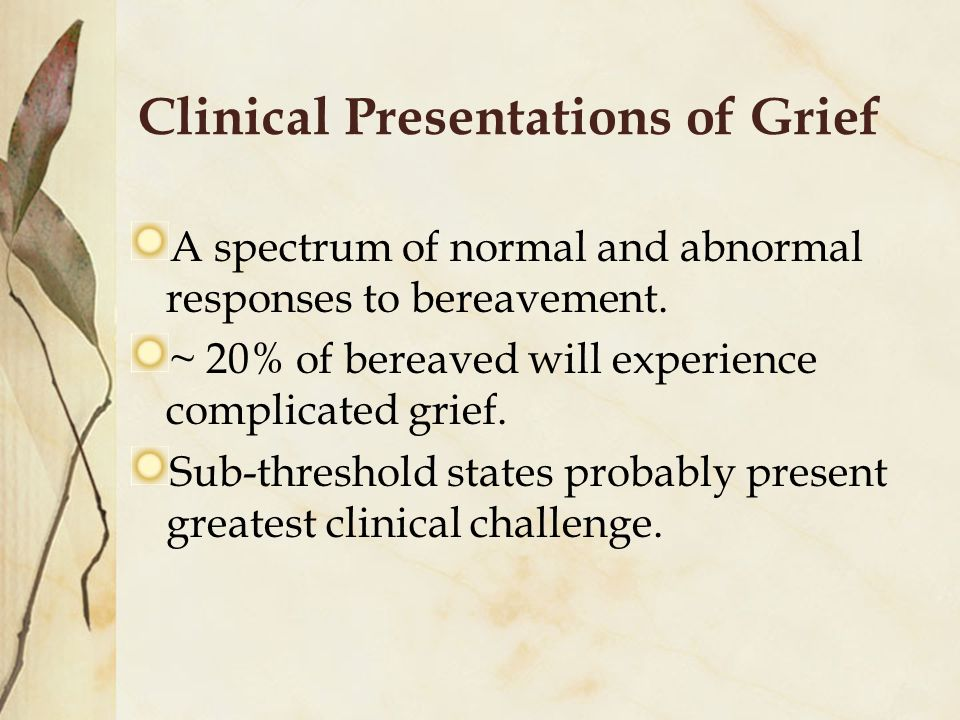 Clinical Presentations of Grief A spectrum of normal and abnormal responses to bereavement.