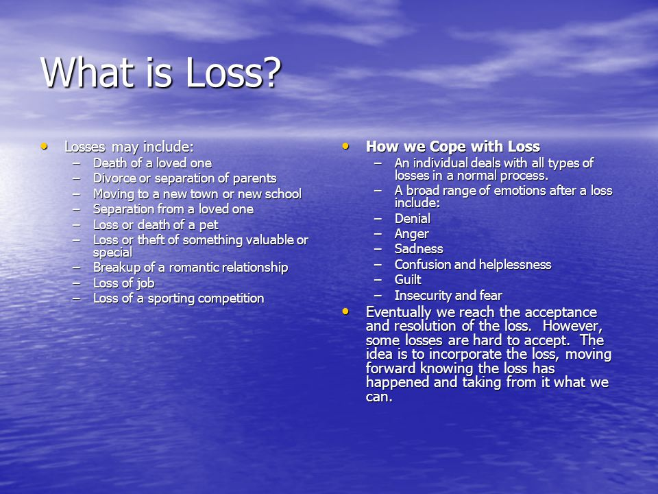 What is Loss? Losses may include: Losses may include: –Death of a loved one –Divorce or separation of parents –Moving to a new town or new school –Sep