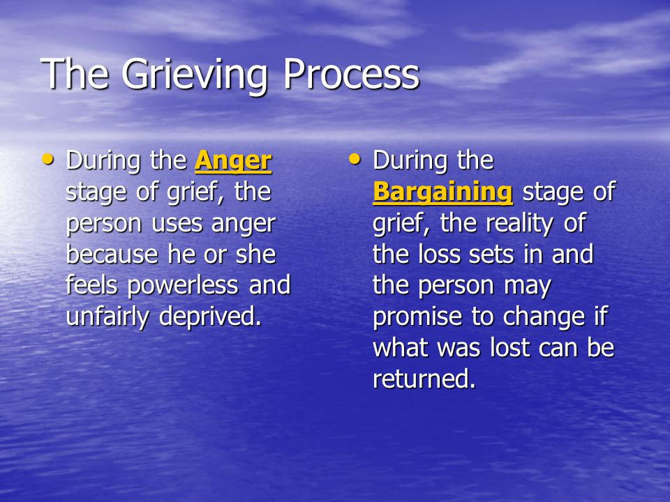 The Grieving Process During the Anger stage of grief, the person uses anger because he or she feels powerless and unfairly deprived. During the Anger