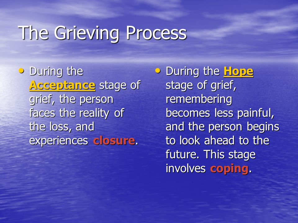 The Grieving Process During the Acceptance stage of grief, the person faces the reality of the loss, and experiences closure.