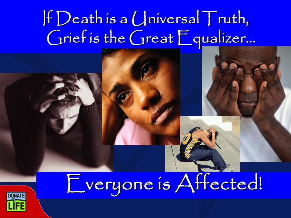 If Death is a Universal Truth, Grief is the Great Equalizer… Everyone is Affected!