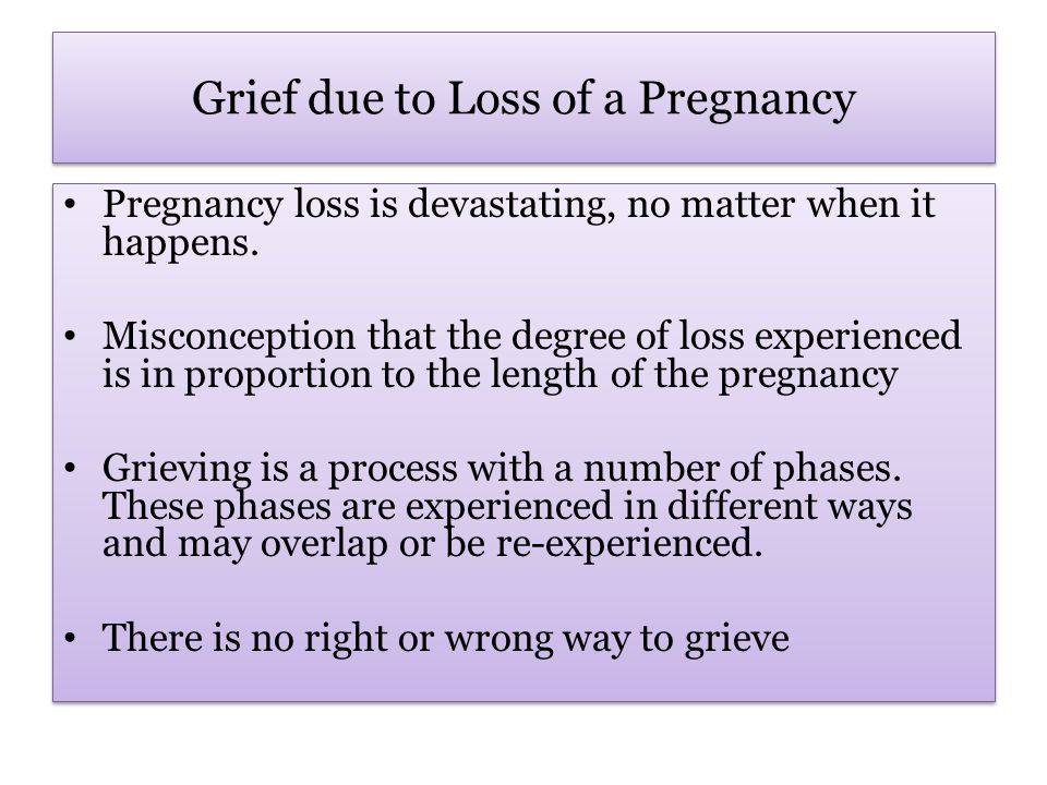 Grief due to Loss of a Pregnancy Pregnancy loss is devastating, no matter when it happens.