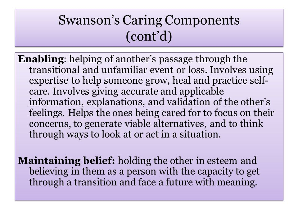 Swanson's Caring Components (cont'd) Enabling: helping of another's passage through the transitional and unfamiliar event or loss.