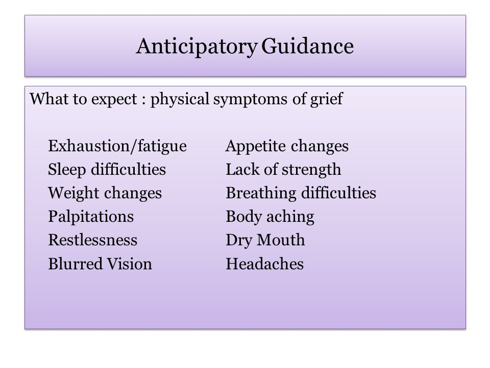 Anticipatory Guidance What to expect : physical symptoms of grief Exhaustion/fatigueAppetite changes Sleep difficultiesLack of strength Weight changesBreathing difficulties PalpitationsBody aching RestlessnessDry Mouth Blurred VisionHeadaches What to expect : physical symptoms of grief Exhaustion/fatigueAppetite changes Sleep difficultiesLack of strength Weight changesBreathing difficulties PalpitationsBody aching RestlessnessDry Mouth Blurred VisionHeadaches
