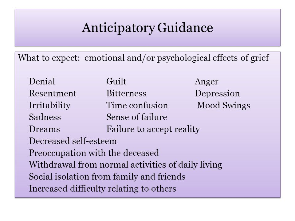 Anticipatory Guidance What to expect: emotional and/or psychological effects of grief DenialGuiltAnger ResentmentBitternessDepression IrritabilityTime confusion Mood Swings SadnessSense of failure DreamsFailure to accept reality Decreased self-esteem Preoccupation with the deceased Withdrawal from normal activities of daily living Social isolation from family and friends Increased difficulty relating to others What to expect: emotional and/or psychological effects of grief DenialGuiltAnger ResentmentBitternessDepression IrritabilityTime confusion Mood Swings SadnessSense of failure DreamsFailure to accept reality Decreased self-esteem Preoccupation with the deceased Withdrawal from normal activities of daily living Social isolation from family and friends Increased difficulty relating to others