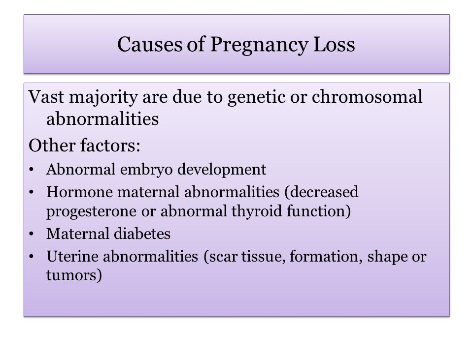 Causes of Pregnancy Loss Vast majority are due to genetic or chromosomal abnormalities Other factors: Abnormal embryo development Hormone maternal abnormalities (decreased progesterone or abnormal thyroid function) Maternal diabetes Uterine abnormalities (scar tissue, formation, shape or tumors) Vast majority are due to genetic or chromosomal abnormalities Other factors: Abnormal embryo development Hormone maternal abnormalities (decreased progesterone or abnormal thyroid function) Maternal diabetes Uterine abnormalities (scar tissue, formation, shape or tumors)