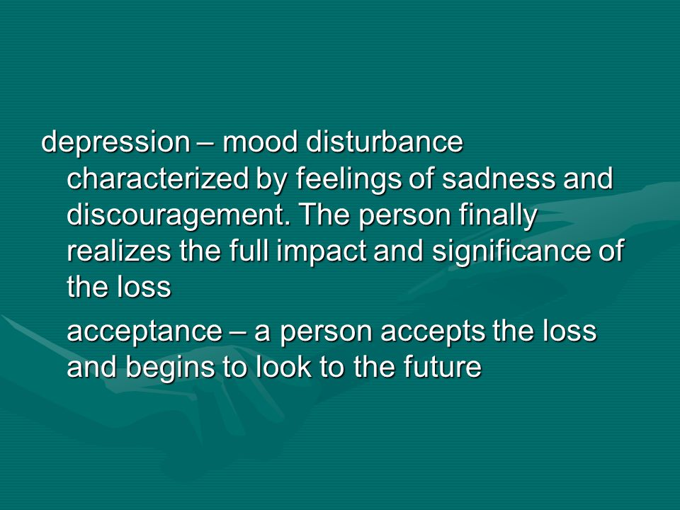 depression – mood disturbance characterized by feelings of sadness and discouragement. The person finally realizes the full impact and significance of