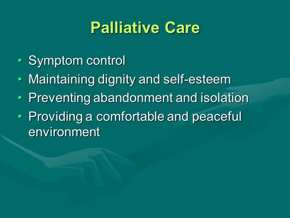Palliative Care Symptom controlSymptom control Maintaining dignity and self-esteemMaintaining dignity and self-esteem Preventing abandonment and isola