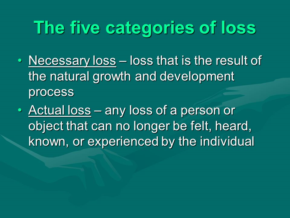 The five categories of loss Necessary loss – loss that is the result of the natural growth and development processNecessary loss – loss that is the re
