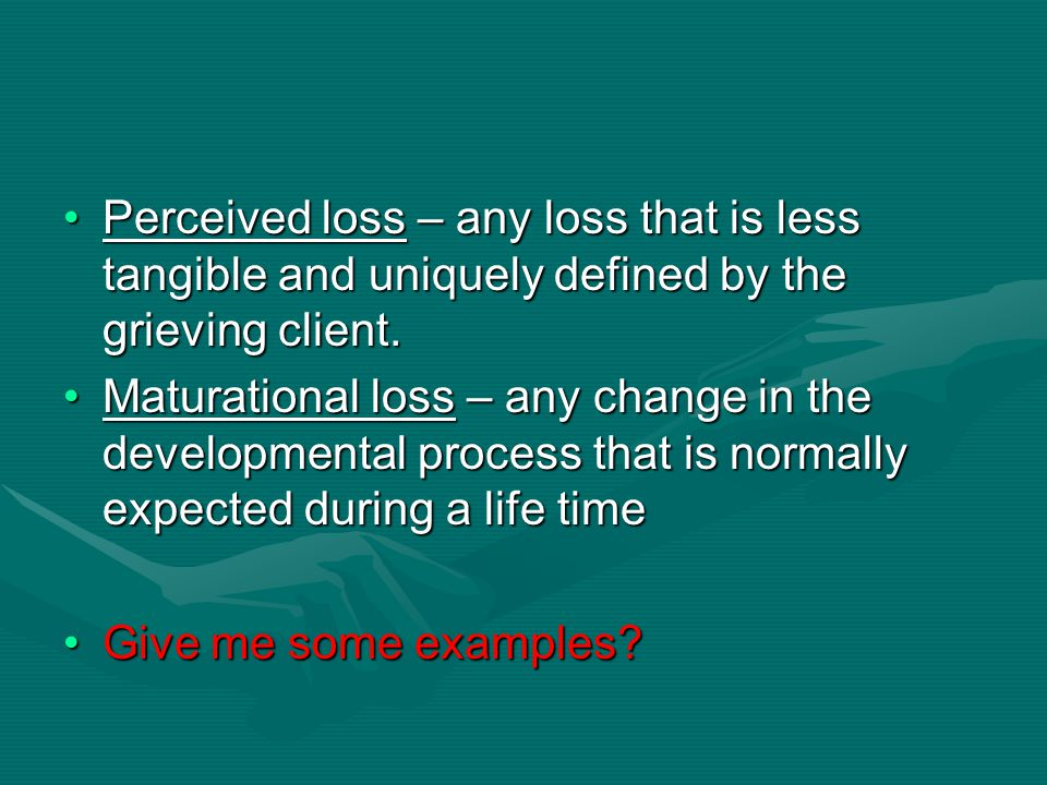 Perceived loss – any loss that is less tangible and uniquely defined by the grieving client.Perceived loss – any loss that is less tangible and unique