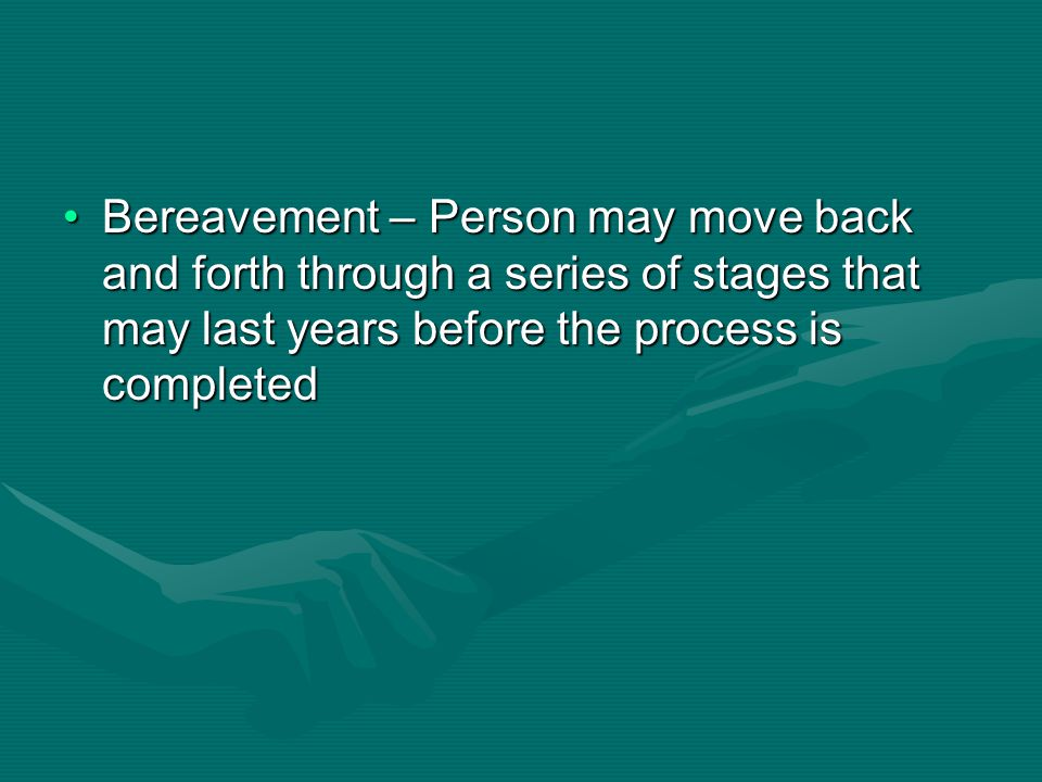 Bereavement – Person may move back and forth through a series of stages that may last years before the process is completedBereavement – Person may mo