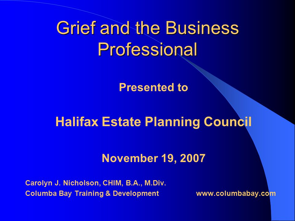 Grief and the Business Professional Presented to Halifax Estate Planning Council November 19, 2007 Carolyn J.