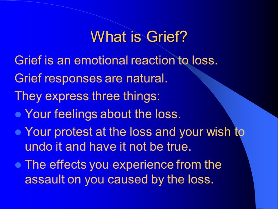 What is Grief. Grief is an emotional reaction to loss.