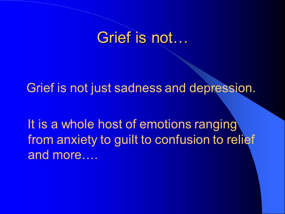 Grief is not… Grief is not just sadness and depression.