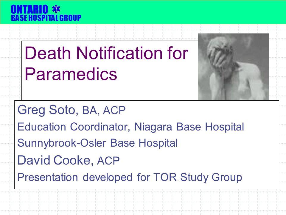 Death Notification for Paramedics Greg Soto, BA, ACP Education Coordinator, Niagara Base Hospital Sunnybrook-Osler Base Hospital David Cooke, ACP Presentation developed for TOR Study Group ONTARIO BASE HOSPITAL GROUP