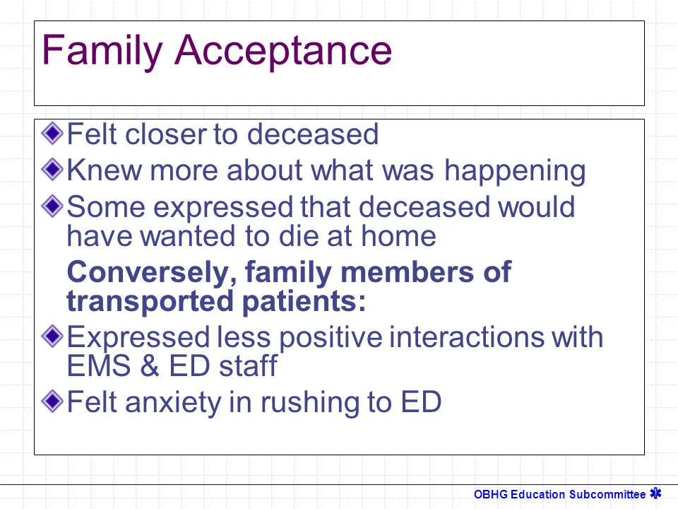 OBHG Education Subcommittee Family Acceptance Felt closer to deceased Knew more about what was happening Some expressed that deceased would have wanted to die at home Conversely, family members of transported patients: Expressed less positive interactions with EMS & ED staff Felt anxiety in rushing to ED