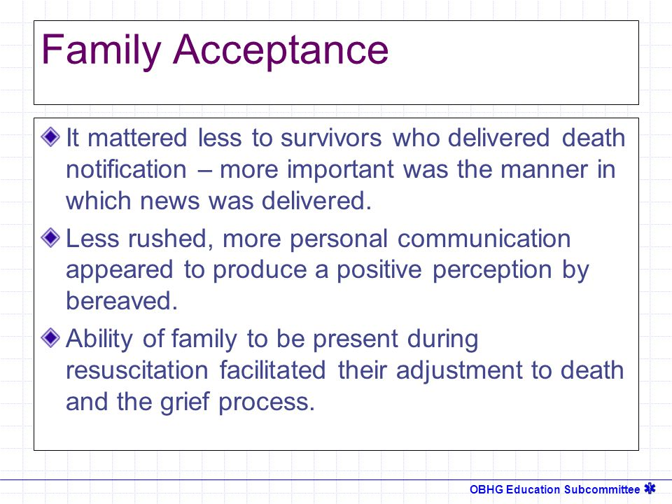 OBHG Education Subcommittee Family Acceptance It mattered less to survivors who delivered death notification – more important was the manner in which news was delivered.