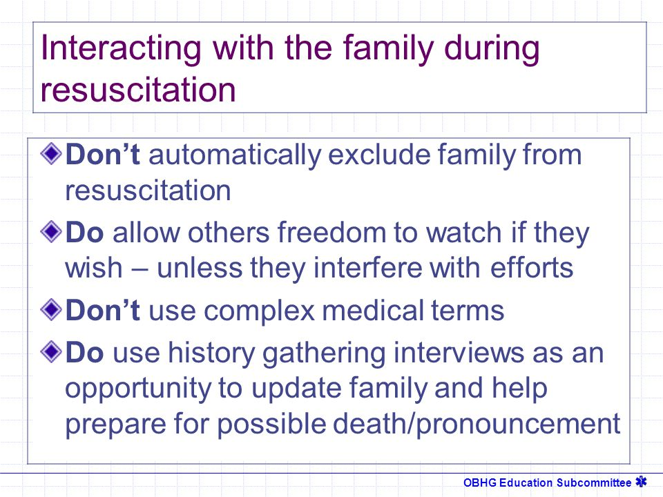 OBHG Education Subcommittee Don't automatically exclude family from resuscitation Do allow others freedom to watch if they wish – unless they interfere with efforts Don't use complex medical terms Do use history gathering interviews as an opportunity to update family and help prepare for possible death/pronouncement Interacting with the family during resuscitation