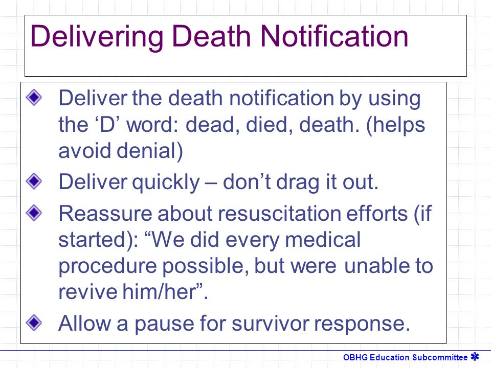 OBHG Education Subcommittee Delivering Death Notification Deliver the death notification by using the 'D' word: dead, died, death.