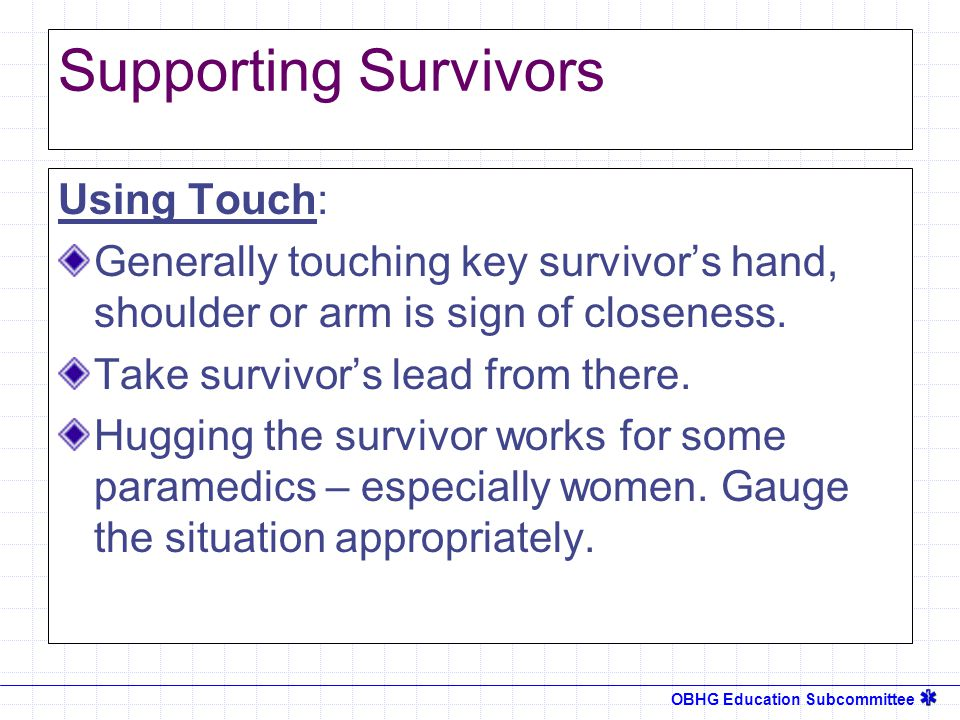 OBHG Education Subcommittee Supporting Survivors Using Touch: Generally touching key survivor's hand, shoulder or arm is sign of closeness.