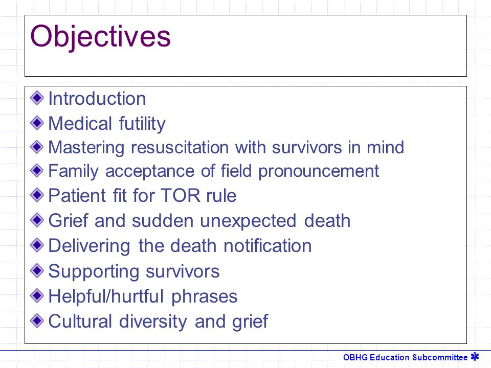OBHG Education Subcommittee Objectives Introduction Medical futility Mastering resuscitation with survivors in mind Family acceptance of field pronouncement Patient fit for TOR rule Grief and sudden unexpected death Delivering the death notification Supporting survivors Helpful/hurtful phrases Cultural diversity and grief