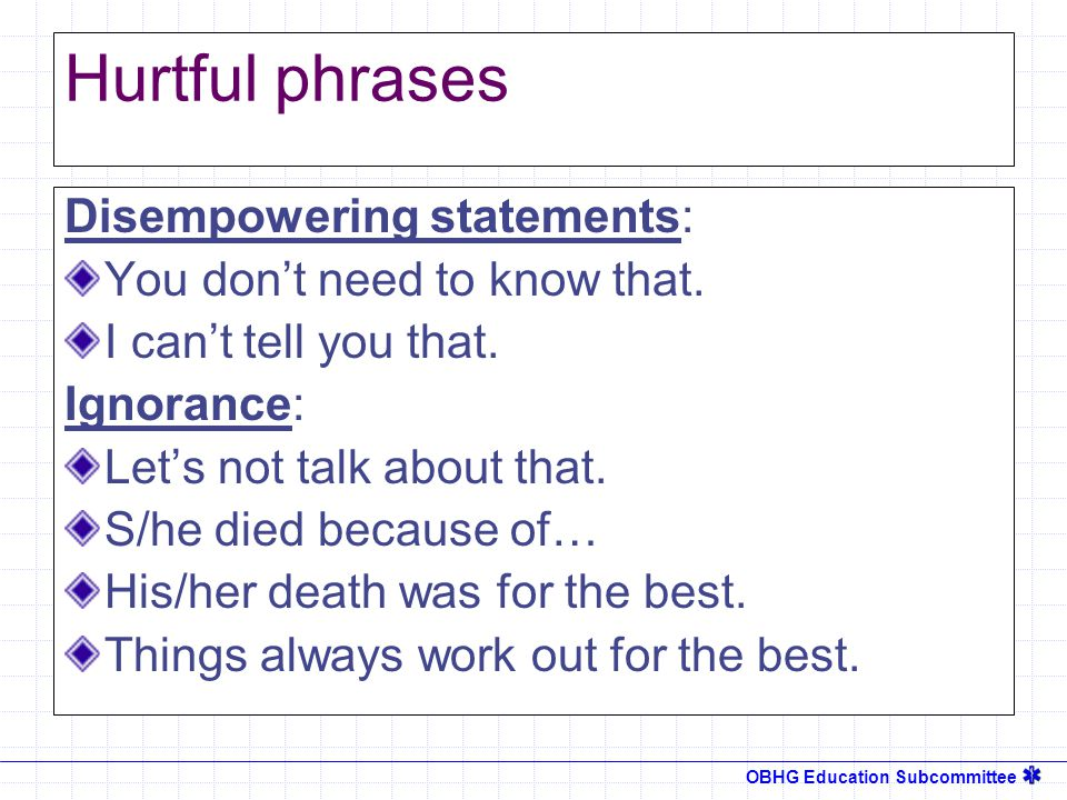 OBHG Education Subcommittee Hurtful phrases Disempowering statements: You don't need to know that.