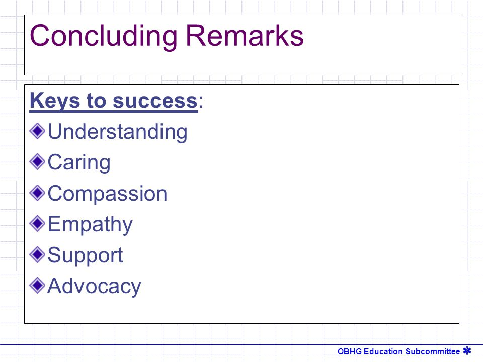 OBHG Education Subcommittee Concluding Remarks Keys to success: Understanding Caring Compassion Empathy Support Advocacy