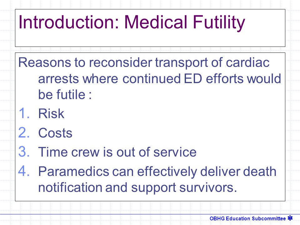 OBHG Education Subcommittee Introduction: Medical Futility Reasons to reconsider transport of cardiac arrests where continued ED efforts would be futile : 1.